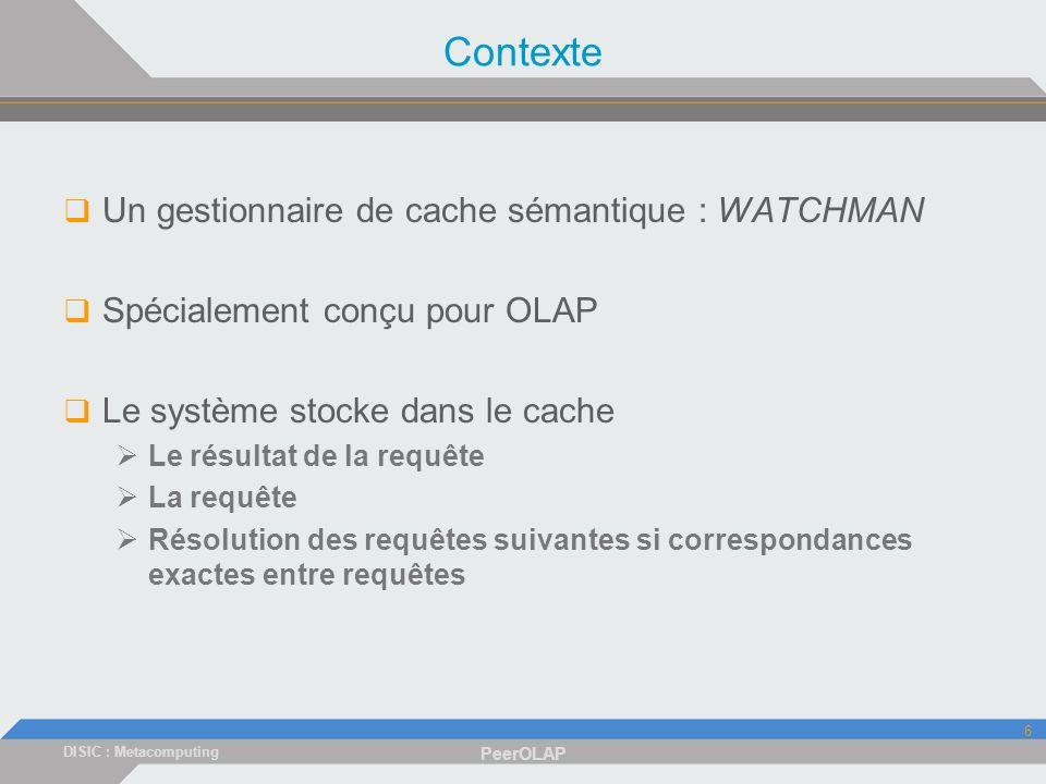 DISIC : Metacomputing PeerOLAP 6 Contexte Un gestionnaire de cache sémantique : WATCHMAN Spécialement conçu pour OLAP Le système stocke dans le cache Le résultat de la requête La requête Résolution des requêtes suivantes si correspondances exactes entre requêtes