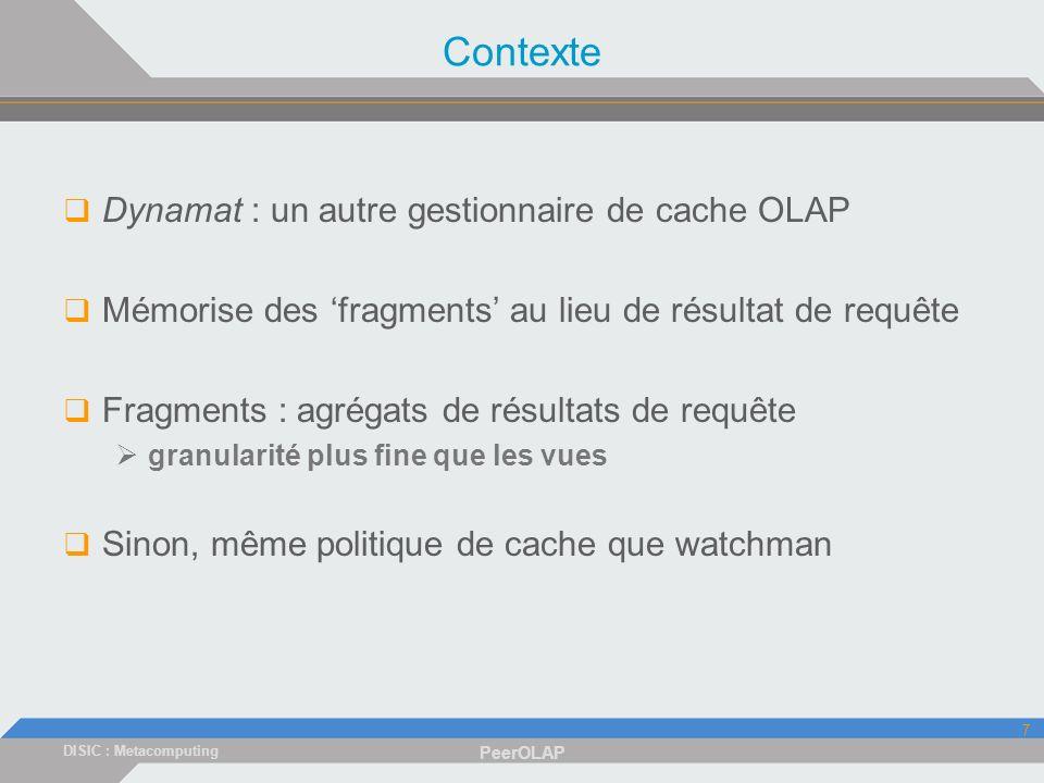 DISIC : Metacomputing PeerOLAP 7 Contexte Dynamat : un autre gestionnaire de cache OLAP Mémorise des fragments au lieu de résultat de requête Fragments : agrégats de résultats de requête granularité plus fine que les vues Sinon, même politique de cache que watchman