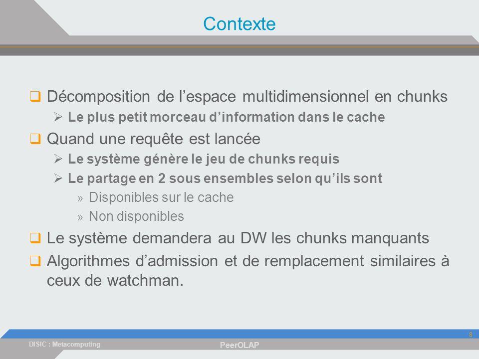 DISIC : Metacomputing PeerOLAP 8 Contexte Décomposition de lespace multidimensionnel en chunks Le plus petit morceau dinformation dans le cache Quand une requête est lancée Le système génère le jeu de chunks requis Le partage en 2 sous ensembles selon quils sont » Disponibles sur le cache » Non disponibles Le système demandera au DW les chunks manquants Algorithmes dadmission et de remplacement similaires à ceux de watchman.