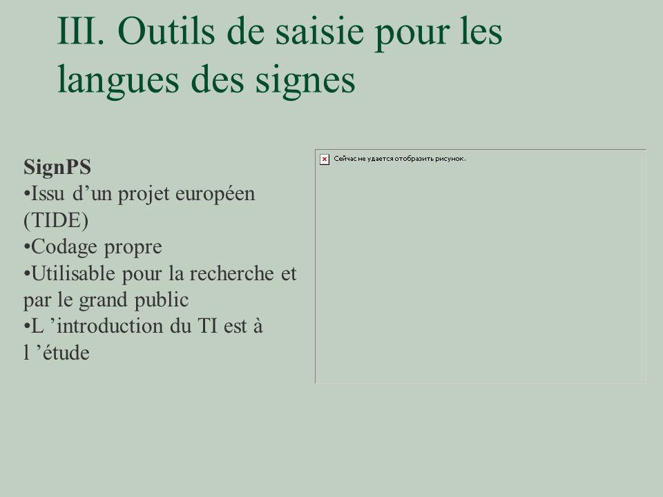 III. Outils de saisie pour les langues des signes SignPS Issu dun projet européen (TIDE) Codage propre Utilisable pour la recherche et par le grand pu