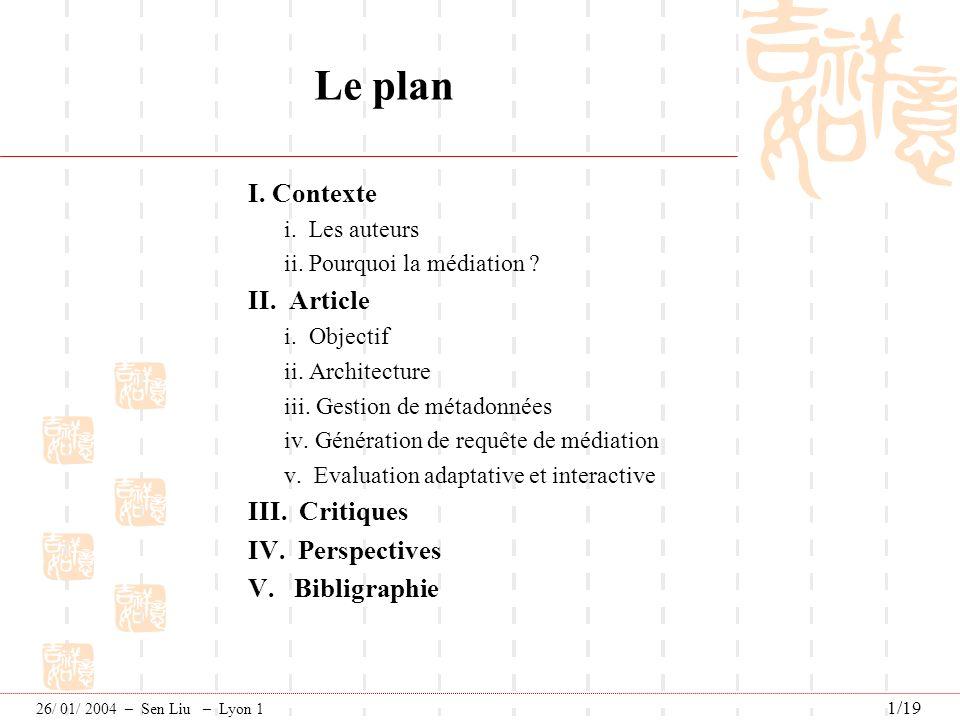 Génération des requêtes--exemple M1Author: - jointure mono-source sur (Author1=Name1)- en conservant {Id1,Author1, Address1} M2Author: - jointure entre SP2 et SP3 sur (Id2=Id3)} - en conservant {Id2, Name2, Address3} Une requête de médiation est une combinaison de mappings partiels: Q1= {M1Author,M2Author} Article Critique PerspectiveBibligraphieContexte 26/ 01/ 2004 – Sen Liu – Lyon 1 12/19 Génération de requête de médiation p3 p2 p1 Schéma de médiation Library Author + Id Name Address Book + ISBN Title Chapter + Number Title Resume .