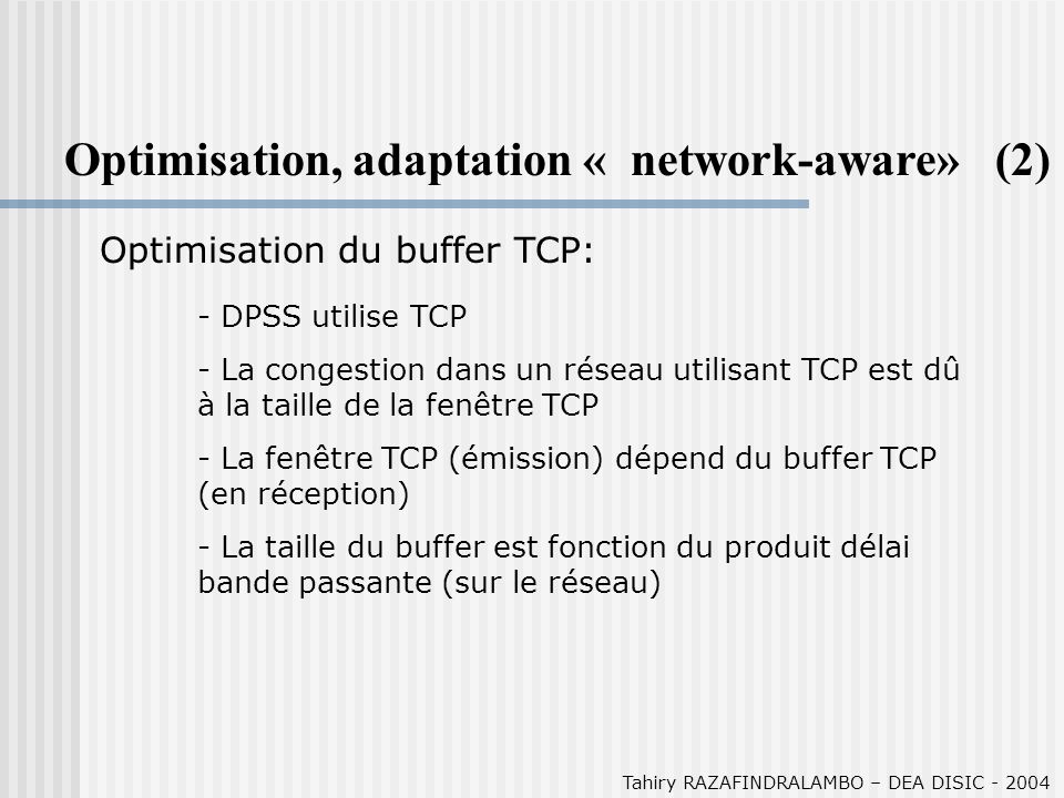 Tahiry RAZAFINDRALAMBO – DEA DISIC - 2004 Optimisation, adaptation « network-aware» (2) Optimisation du buffer TCP: - DPSS utilise TCP - La congestion