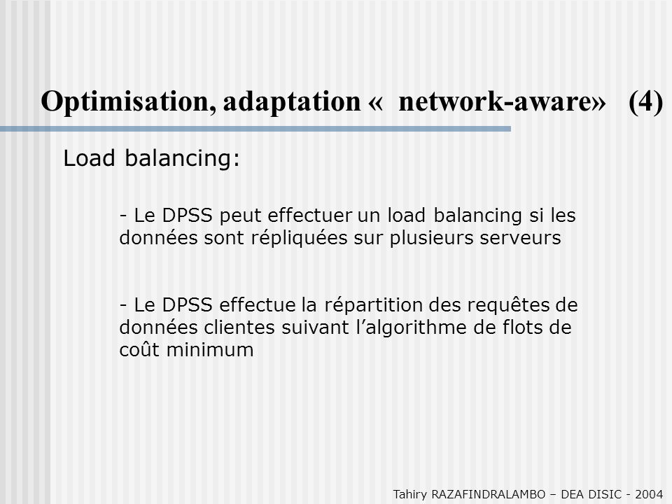 Tahiry RAZAFINDRALAMBO – DEA DISIC - 2004 Optimisation, adaptation « network-aware» (4) Load balancing: - Le DPSS peut effectuer un load balancing si
