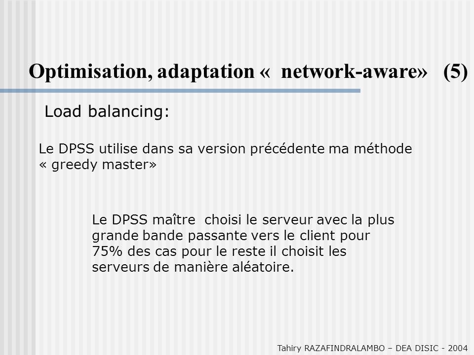 Le DPSS utilise dans sa version précédente ma méthode « greedy master» Tahiry RAZAFINDRALAMBO – DEA DISIC - 2004 Optimisation, adaptation « network-aware» (5) Load balancing: Le DPSS maître choisi le serveur avec la plus grande bande passante vers le client pour 75% des cas pour le reste il choisit les serveurs de manière aléatoire.