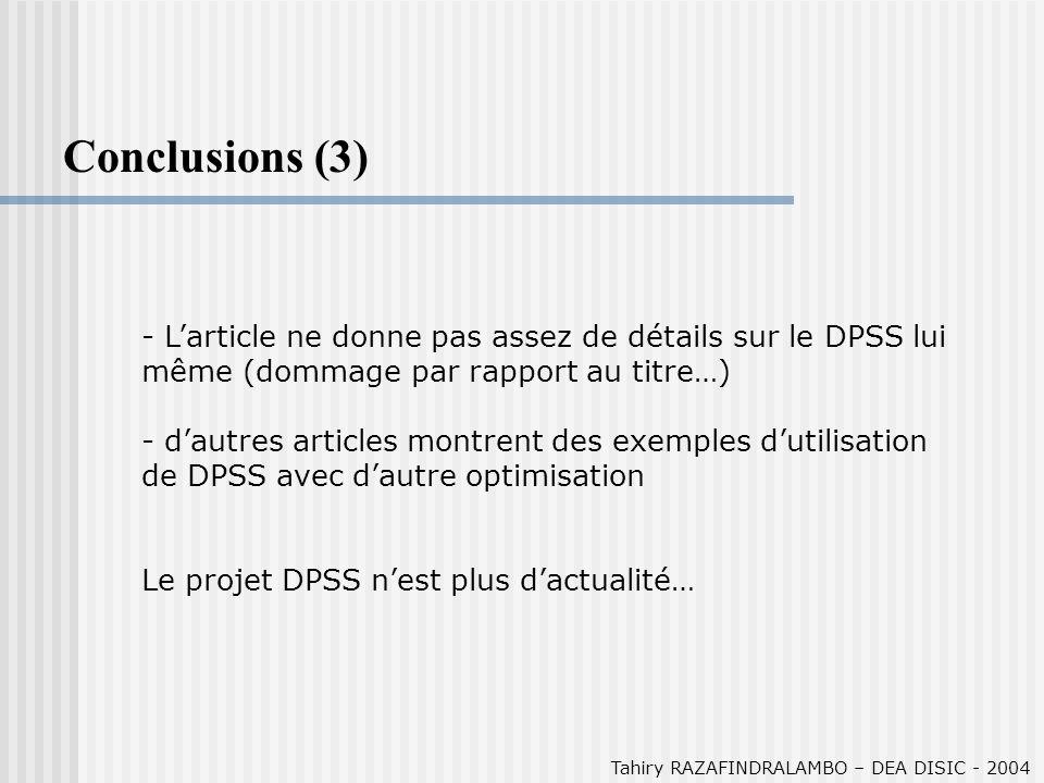 Tahiry RAZAFINDRALAMBO – DEA DISIC - 2004 Conclusions (3) - Larticle ne donne pas assez de détails sur le DPSS lui même (dommage par rapport au titre…) - dautres articles montrent des exemples dutilisation de DPSS avec dautre optimisation Le projet DPSS nest plus dactualité…
