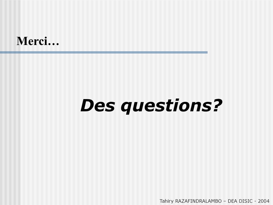 Tahiry RAZAFINDRALAMBO – DEA DISIC - 2004 Merci… Des questions?