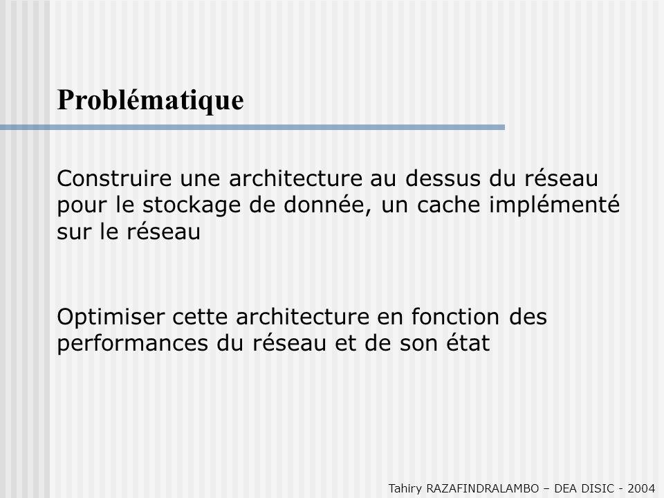 Tahiry RAZAFINDRALAMBO – DEA DISIC - 2004 Problématique Construire une architecture au dessus du réseau pour le stockage de donnée, un cache implémenté sur le réseau Optimiser cette architecture en fonction des performances du réseau et de son état