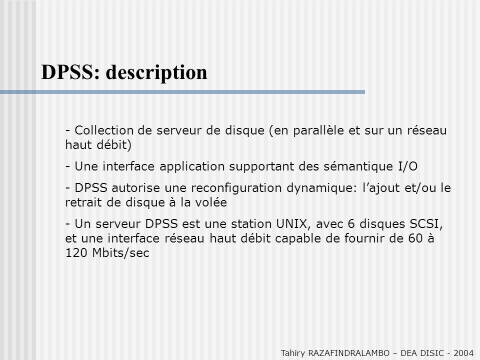 Tahiry RAZAFINDRALAMBO – DEA DISIC - 2004 DPSS: description - Collection de serveur de disque (en parallèle et sur un réseau haut débit) - Une interface application supportant des sémantique I/O - DPSS autorise une reconfiguration dynamique: lajout et/ou le retrait de disque à la volée - Un serveur DPSS est une station UNIX, avec 6 disques SCSI, et une interface réseau haut débit capable de fournir de 60 à 120 Mbits/sec