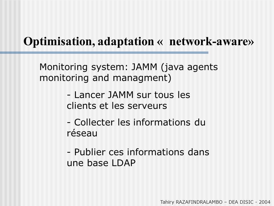 Tahiry RAZAFINDRALAMBO – DEA DISIC - 2004 Optimisation, adaptation « network-aware» (2) Optimisation du buffer TCP: - DPSS utilise TCP - La congestion dans un réseau utilisant TCP est dû à la taille de la fenêtre TCP - La fenêtre TCP (émission) dépend du buffer TCP (en réception) - La taille du buffer est fonction du produit délai bande passante (sur le réseau)