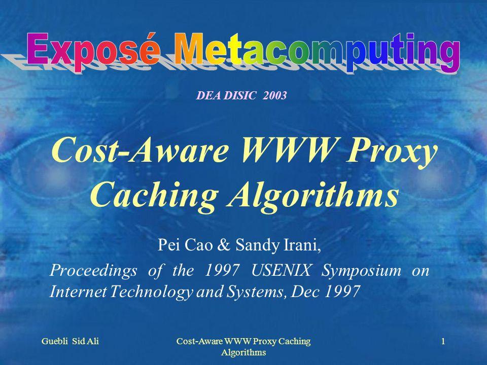 Guebli Sid AliCost-Aware WWW Proxy Caching Algorithms 2 Plan de la présentation Introduction Algorithmes de remplacement existants Lalgorithme GreedyDual-Size Comparaison et pérformance Conclusion Critiques