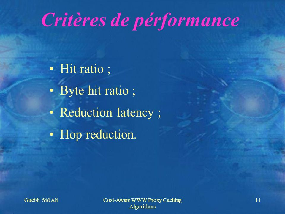 Guebli Sid AliCost-Aware WWW Proxy Caching Algorithms 11 Critères de pérformance Hit ratio ; Byte hit ratio ; Reduction latency ; Hop reduction.