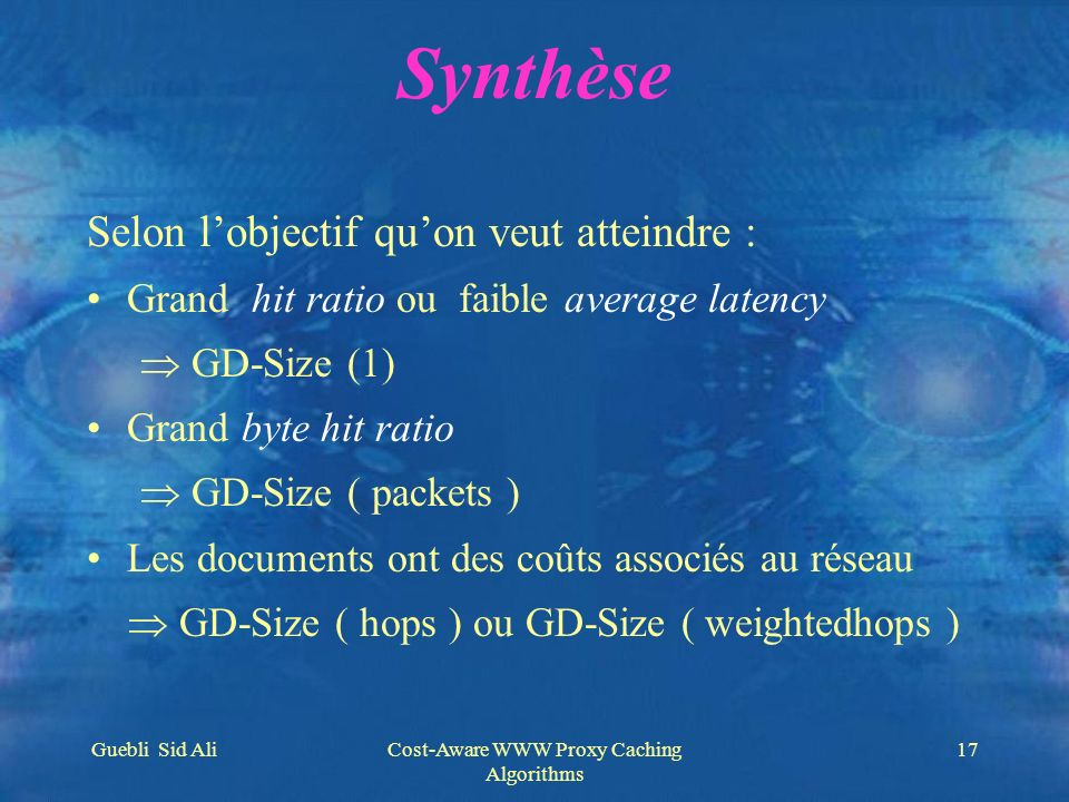 Guebli Sid AliCost-Aware WWW Proxy Caching Algorithms 17 Synthèse Selon lobjectif quon veut atteindre : Grand hit ratio ou faible average latency GD-S