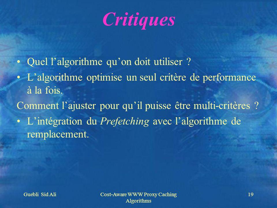 Guebli Sid AliCost-Aware WWW Proxy Caching Algorithms 19 Critiques Quel lalgorithme quon doit utiliser ? Lalgorithme optimise un seul critère de perfo