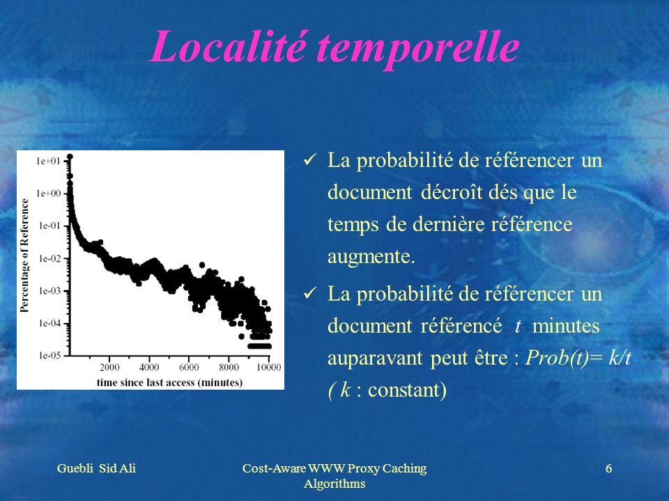 Guebli Sid AliCost-Aware WWW Proxy Caching Algorithms 6 Localité temporelle La probabilité de référencer un document décroît dés que le temps de derni