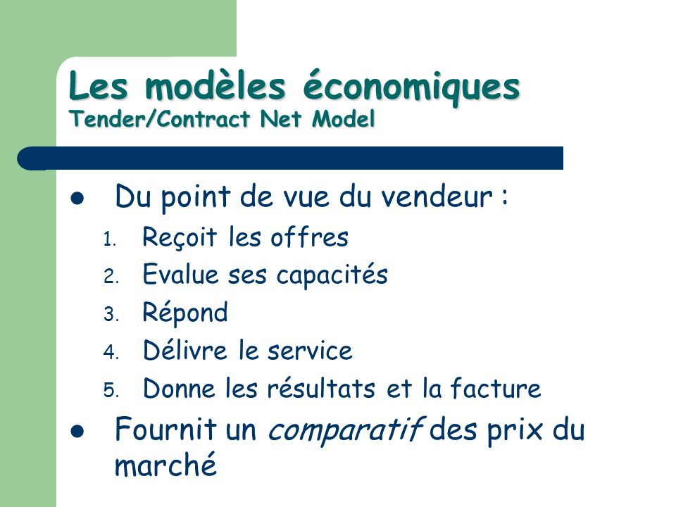 Les modèles économiques Tender/Contract Net Model Du point de vue du vendeur : 1. Reçoit les offres 2. Evalue ses capacités 3. Répond 4. Délivre le se