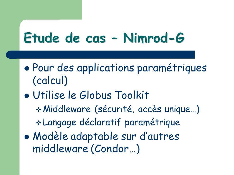Etude de cas – Nimrod-G Pour des applications paramétriques (calcul) Utilise le Globus Toolkit Middleware (sécurité, accès unique…) Langage déclaratif