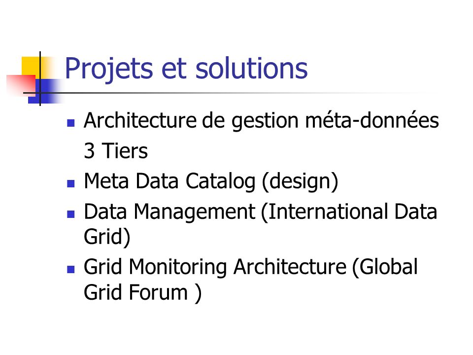 Projets et solutions Architecture de gestion méta-données 3 Tiers Meta Data Catalog (design) Data Management (International Data Grid) Grid Monitoring Architecture (Global Grid Forum )
