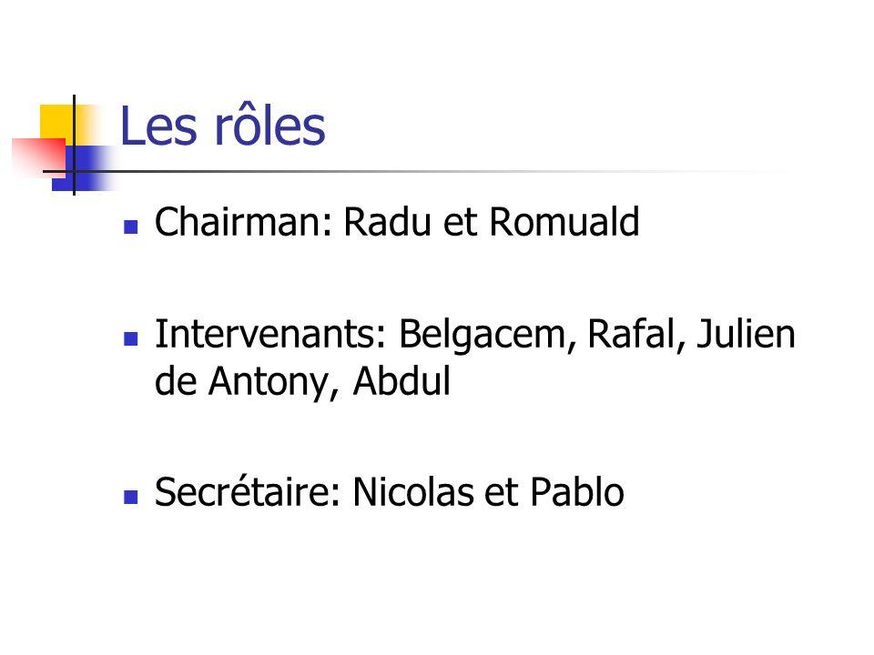Les rôles Chairman: Radu et Romuald Intervenants: Belgacem, Rafal, Julien de Antony, Abdul Secrétaire: Nicolas et Pablo