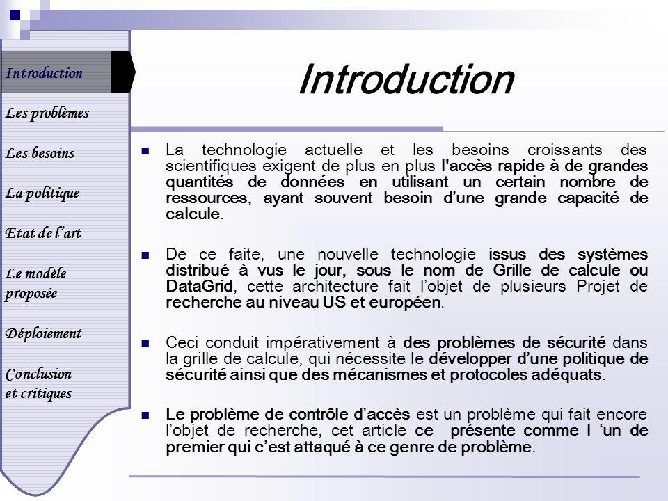 Introduction Les problèmes Les besoins La politique Etat de lart Le modèle proposée Déploiement Conclusion et critiques Déploiement Lavantage dutiliser GSS-API : Le déploiement de GSI : qui cest fait dans le cadre du projet Globus, qui implémente une architecture en grille appelée Gusto qui peut atteindre une puissance de calcule de 2.5 Teraflops, et intégre 20 sites réparties sur 5 pays, NSF Supercomputer Centers, DOE Laboratories, DoD Resource Centers, NASA Laboratories, Universities, And Companies.