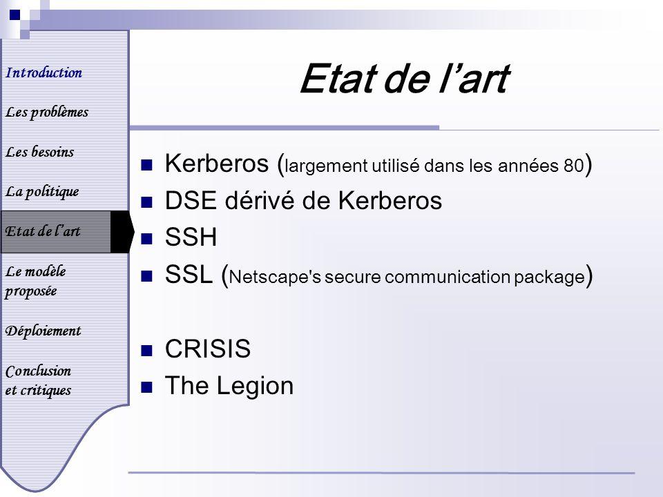Introduction Les problèmes Les besoins La politique Etat de lart Le modèle proposée Déploiement Conclusion et critiques Etat de lart Kerberos ( largement utilisé dans les années 80 ) DSE dérivé de Kerberos SSH SSL ( Netscape s secure communication package ) CRISIS The Legion