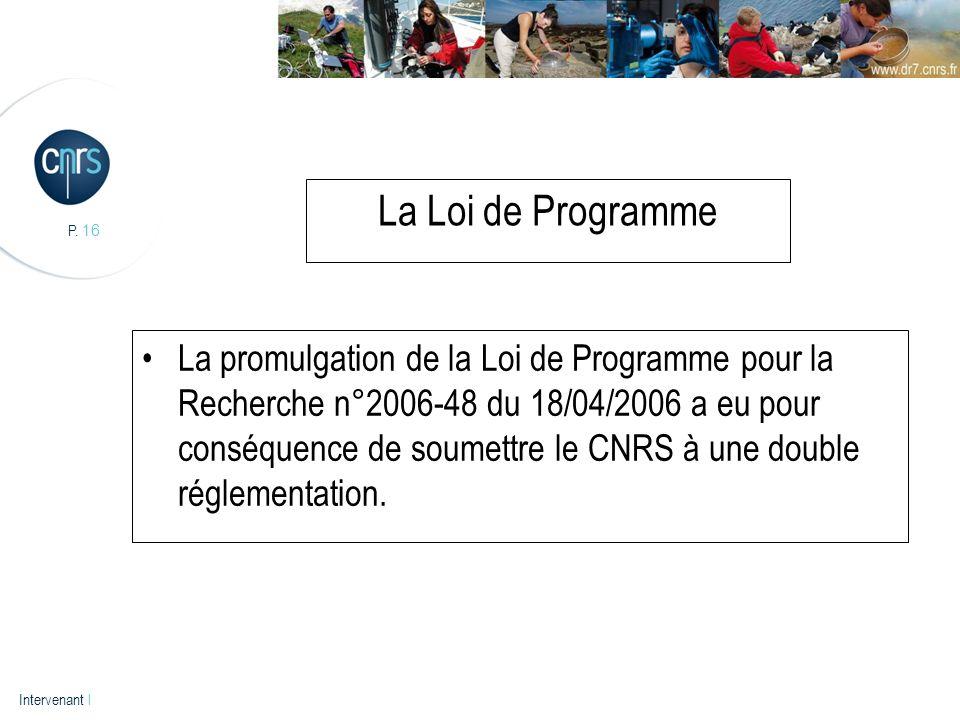 P. 16 Intervenant l La Loi de Programme La promulgation de la Loi de Programme pour la Recherche n°2006-48 du 18/04/2006 a eu pour conséquence de soum