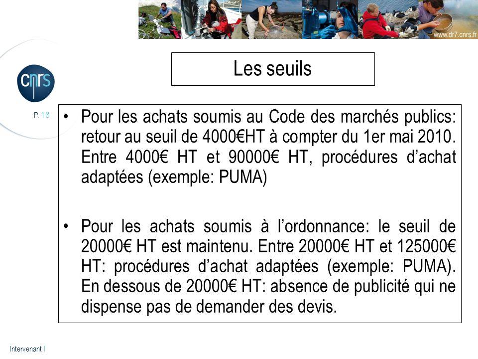 P. 18 Intervenant l Les seuils Pour les achats soumis au Code des marchés publics: retour au seuil de 4000HT à compter du 1er mai 2010. Entre 4000 HT
