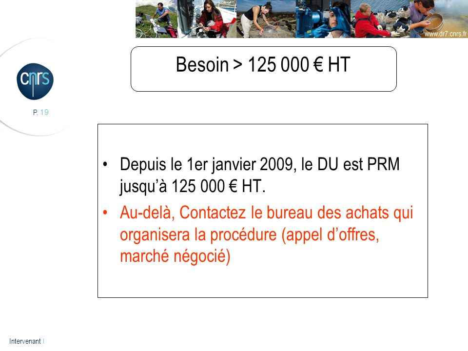 P. 19 Intervenant l Besoin > 125 000 HT Depuis le 1er janvier 2009, le DU est PRM jusquà 125 000 HT. Au-delà, Contactez le bureau des achats qui organ