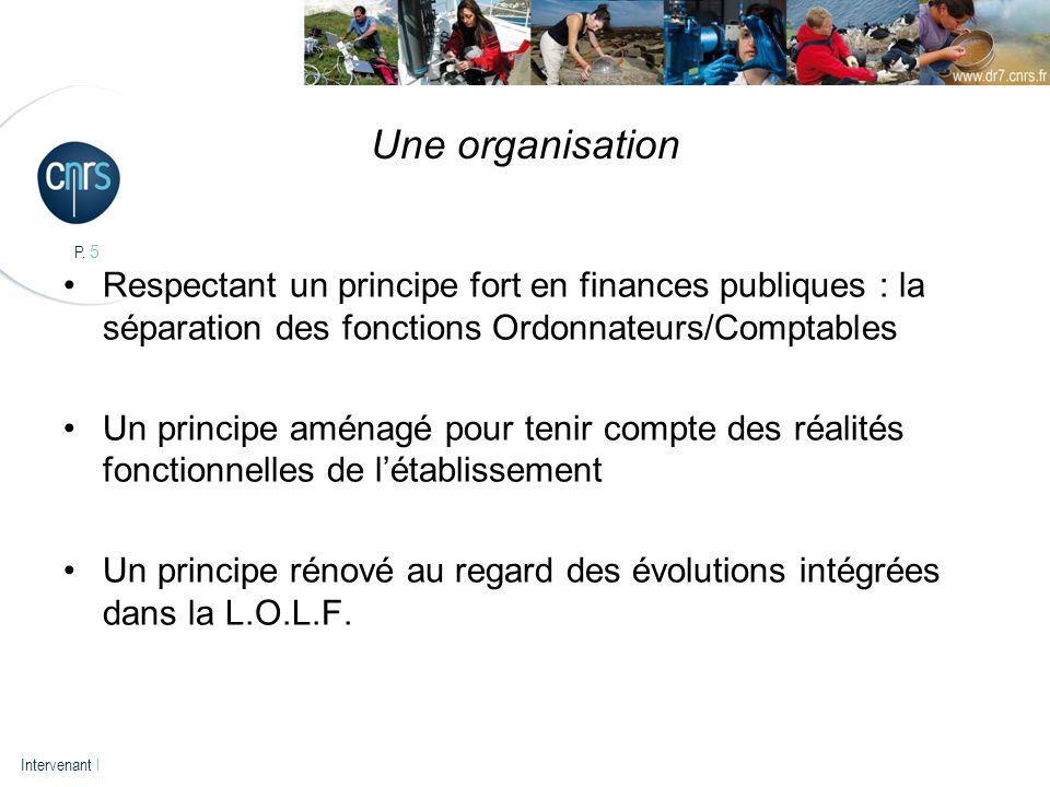 P. 5 Intervenant l Une organisation Respectant un principe fort en finances publiques : la séparation des fonctions Ordonnateurs/Comptables Un princip