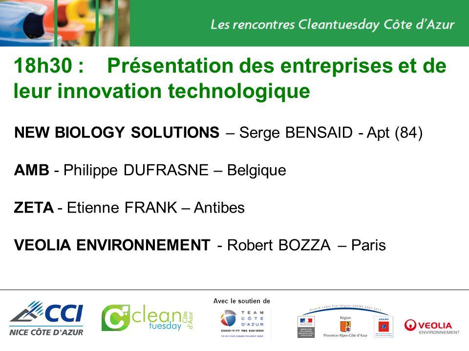 Avec le soutien de 18h30 :Présentation des entreprises et de leur innovation technologique NEW BIOLOGY SOLUTIONS – Serge BENSAID - Apt (84) AMB - Philippe DUFRASNE – Belgique ZETA - Etienne FRANK – Antibes VEOLIA ENVIRONNEMENT - Robert BOZZA – Paris