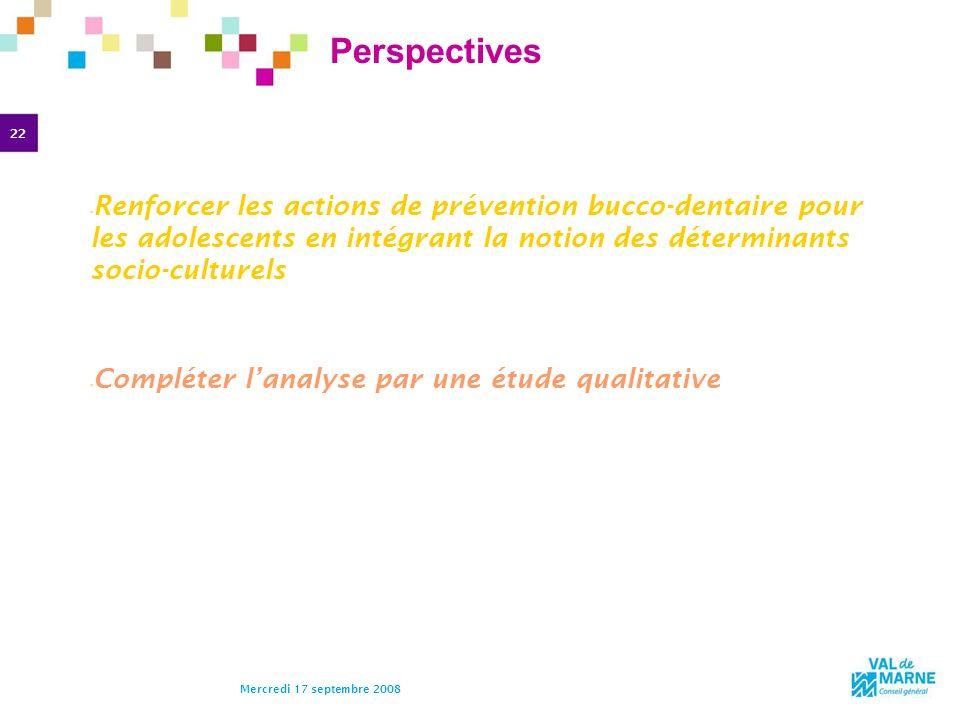 22 Mercredi 17 septembre 2008 Perspectives Renforcer les actions de prévention bucco-dentaire pour les adolescents en intégrant la notion des détermin