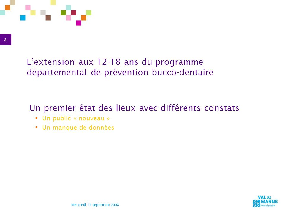 3 Mercredi 17 septembre 2008 Lextension aux 12-18 ans du programme départemental de prévention bucco-dentaire Un premier état des lieux avec différent