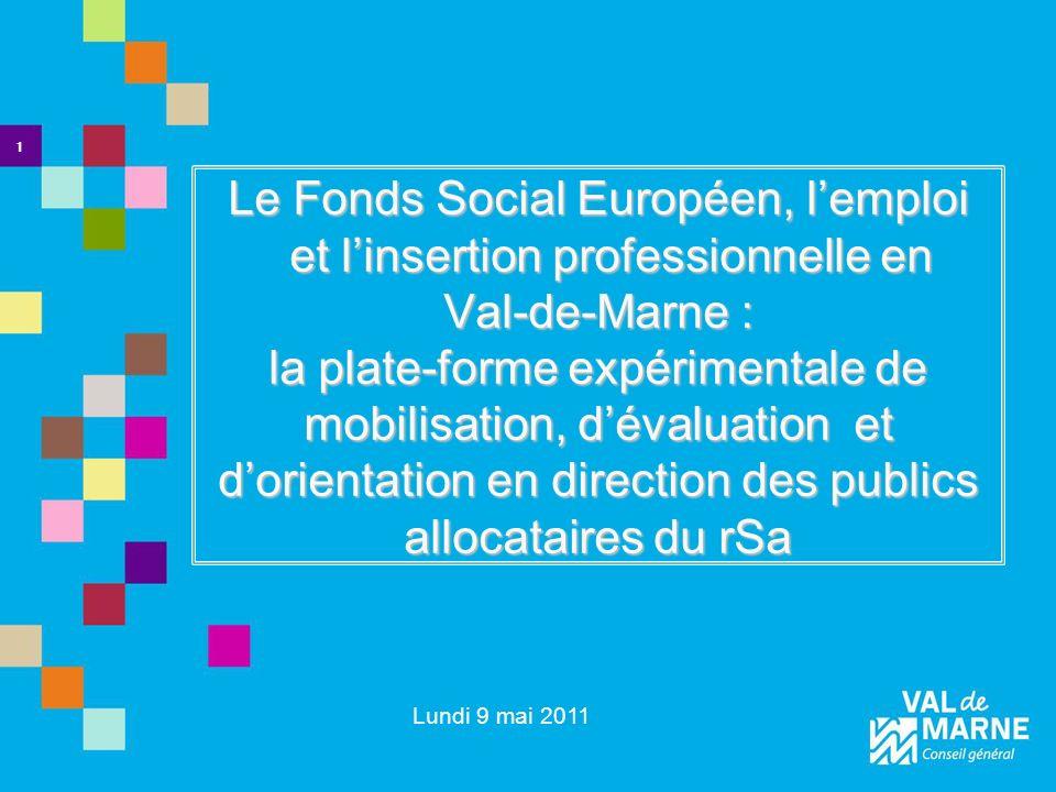 Le Fonds Social Européen, lemploi et linsertion professionnelle en Val-de-Marne : la plate-forme expérimentale de mobilisation, dévaluation et dorientation en direction des publics allocataires du rSa 1 Lundi 9 mai 2011