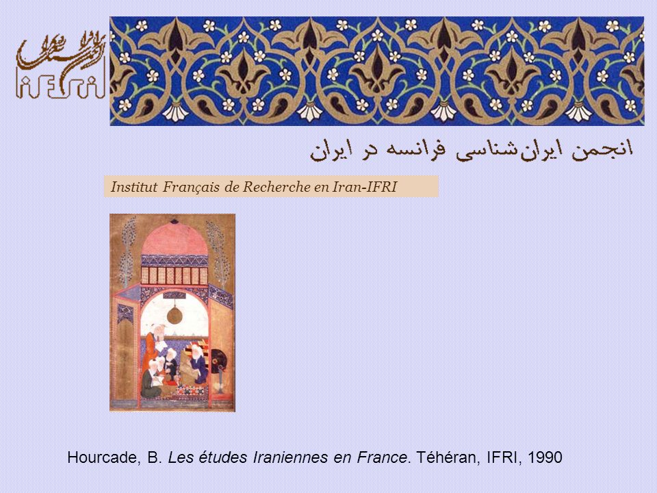 Hourcade, B. Les études Iraniennes en France. Téhéran, IFRI, 1990 Institut Fran ç ais de Recherche en Iran-IFRI