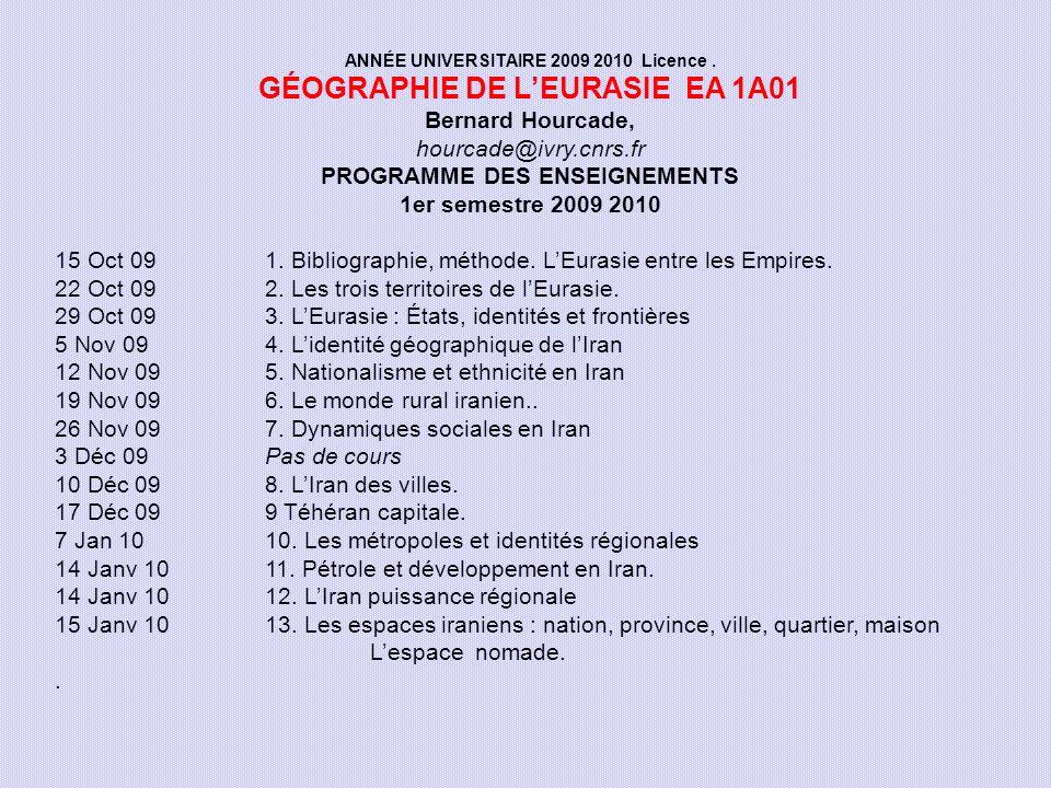ANNÉE UNIVERSITAIRE 2009 2010 Licence. GÉOGRAPHIE DE LEURASIE EA 1A01 Bernard Hourcade, hourcade@ivry.cnrs.fr PROGRAMME DES ENSEIGNEMENTS 1er semestre