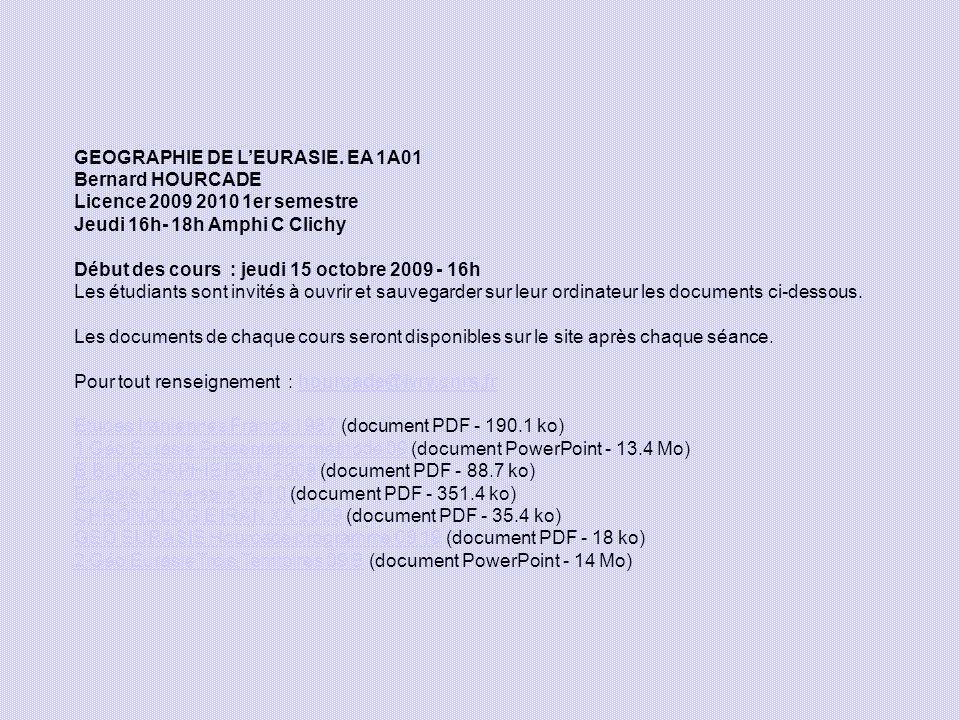 GEOGRAPHIE DE LEURASIE. EA 1A01 Bernard HOURCADE Licence 2009 2010 1er semestre Jeudi 16h- 18h Amphi C Clichy Début des cours : jeudi 15 octobre 2009