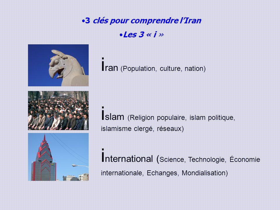3 clés pour comprendre lIran Les 3 « i » i ran (Population, culture, nation) i slam (Religion populaire, islam politique, islamisme clergé, réseaux) i