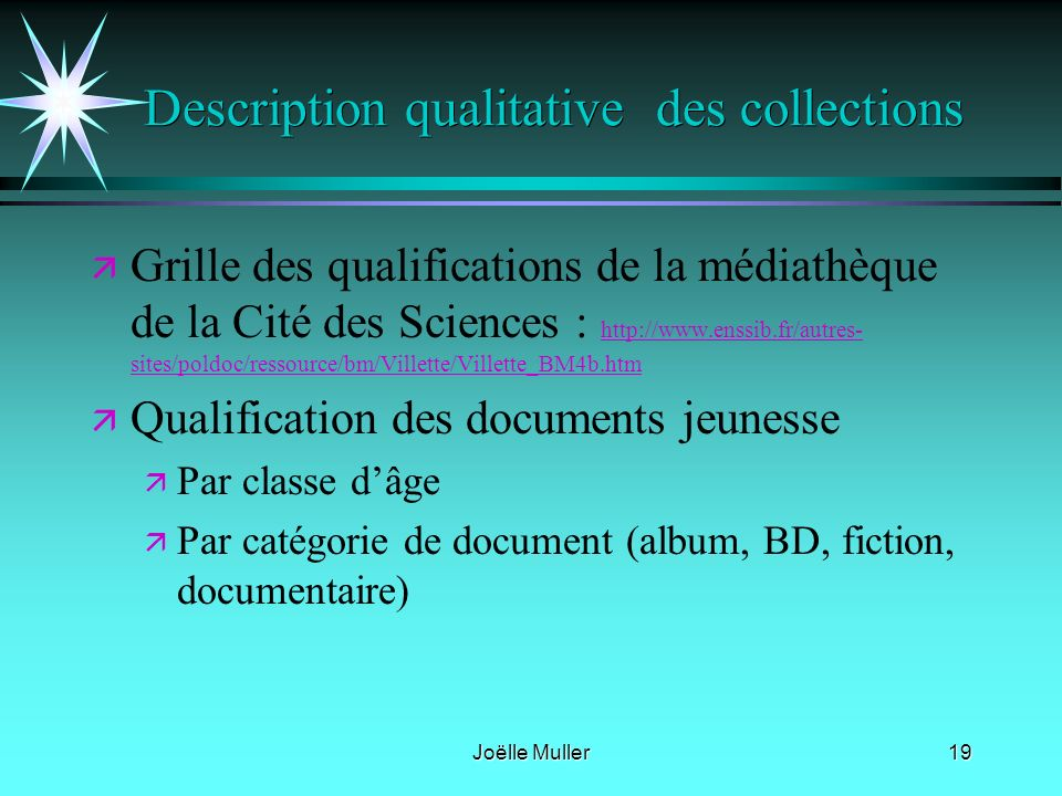 Joëlle Muller19 Description qualitative des collections ä ä Grille des qualifications de la médiathèque de la Cité des Sciences : http://www.enssib.fr/autres- sites/poldoc/ressource/bm/Villette/Villette_BM4b.htm http://www.enssib.fr/autres- sites/poldoc/ressource/bm/Villette/Villette_BM4b.htm ä ä Qualification des documents jeunesse ä ä Par classe dâge ä ä Par catégorie de document (album, BD, fiction, documentaire)