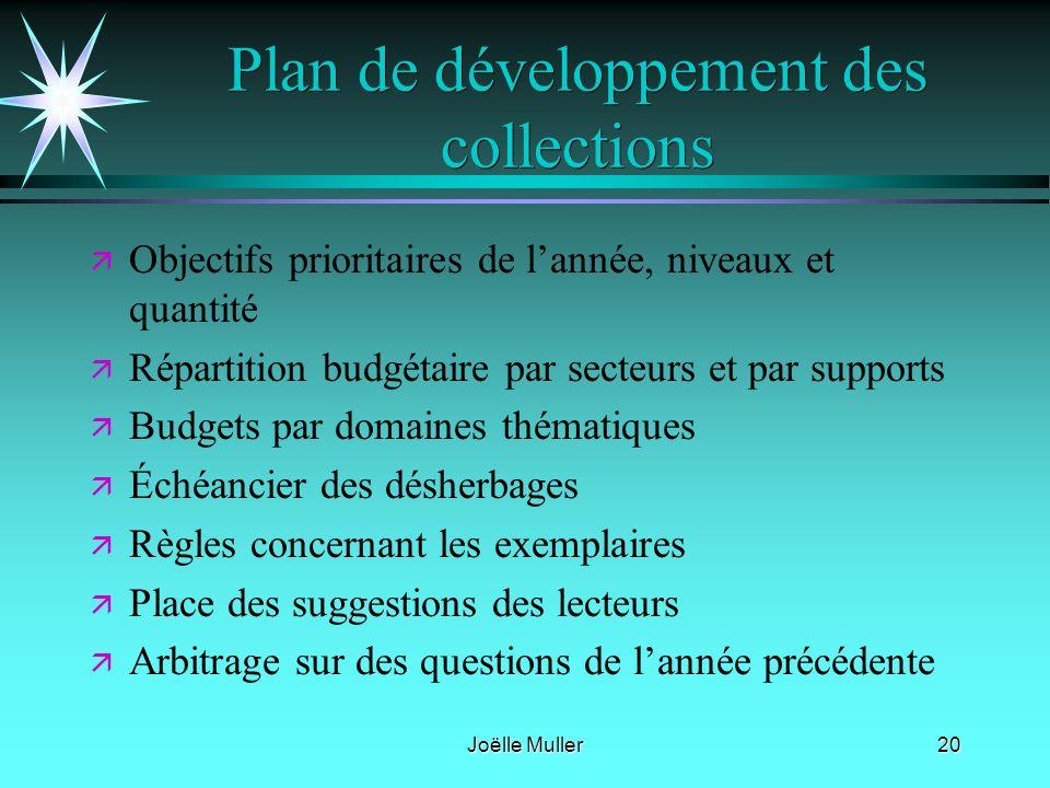 Joëlle Muller20 Plan de développement des collections ä ä Objectifs prioritaires de lannée, niveaux et quantité ä ä Répartition budgétaire par secteur