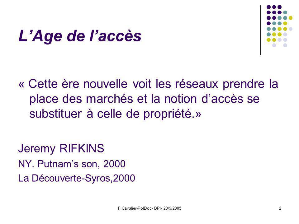 F.Cavalier-PolDoc- BPI- 20/9/20052 LAge de laccès « Cette ère nouvelle voit les réseaux prendre la place des marchés et la notion daccès se substituer à celle de propriété.» Jeremy RIFKINS NY.