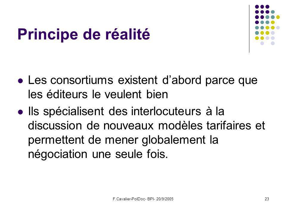 F.Cavalier-PolDoc- BPI- 20/9/200523 Principe de réalité Les consortiums existent dabord parce que les éditeurs le veulent bien Ils spécialisent des interlocuteurs à la discussion de nouveaux modèles tarifaires et permettent de mener globalement la négociation une seule fois.