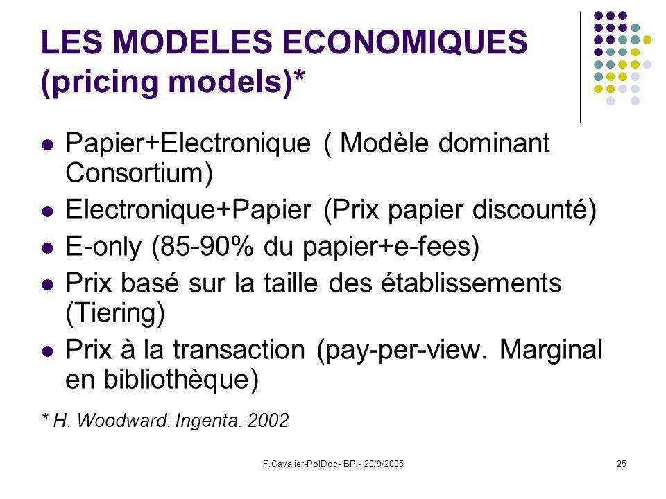 F.Cavalier-PolDoc- BPI- 20/9/200525 LES MODELES ECONOMIQUES (pricing models)* Papier+Electronique ( Modèle dominant Consortium) Electronique+Papier (Prix papier discounté) E-only (85-90% du papier+e-fees) Prix basé sur la taille des établissements (Tiering) Prix à la transaction (pay-per-view.