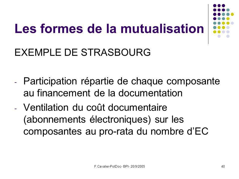 F.Cavalier-PolDoc- BPI- 20/9/200540 Les formes de la mutualisation EXEMPLE DE STRASBOURG - Participation répartie de chaque composante au financement de la documentation - Ventilation du coût documentaire (abonnements électroniques) sur les composantes au pro-rata du nombre dEC