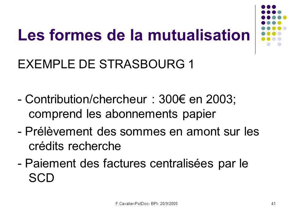 F.Cavalier-PolDoc- BPI- 20/9/200541 Les formes de la mutualisation EXEMPLE DE STRASBOURG 1 - Contribution/chercheur : 300 en 2003; comprend les abonnements papier - Prélèvement des sommes en amont sur les crédits recherche - Paiement des factures centralisées par le SCD