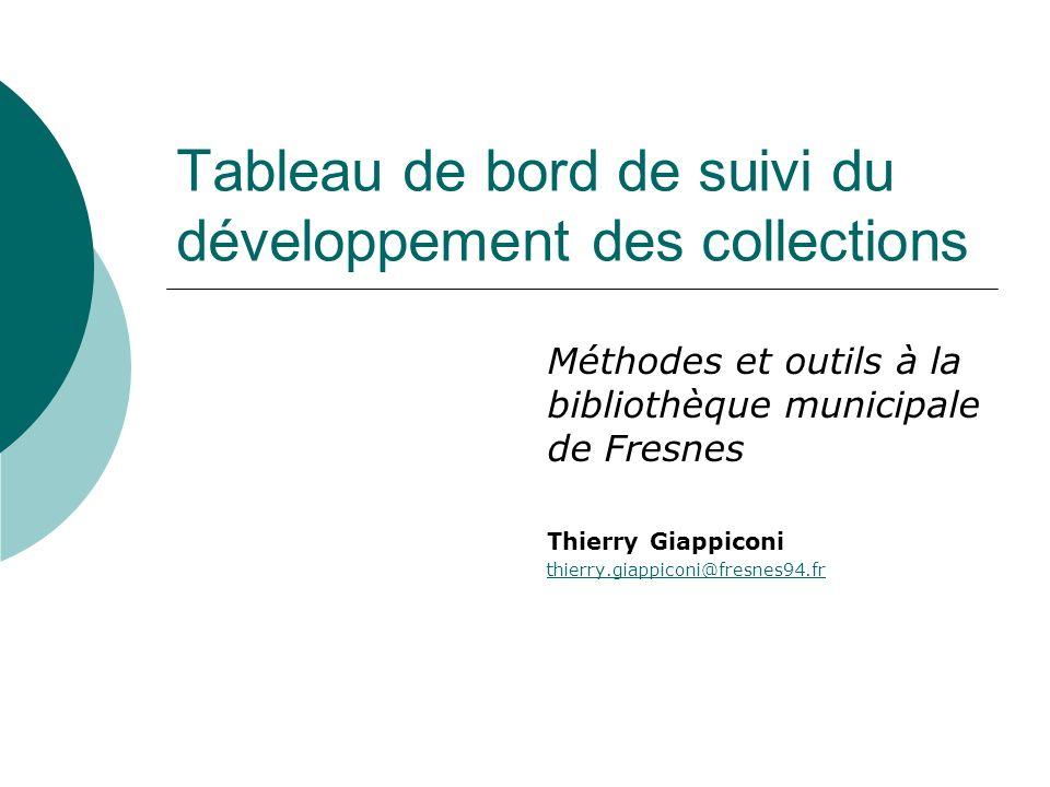 Tableau de bord de suivi du développement des collections Méthodes et outils à la bibliothèque municipale de Fresnes Thierry Giappiconi thierry.giappiconi@fresnes94.fr