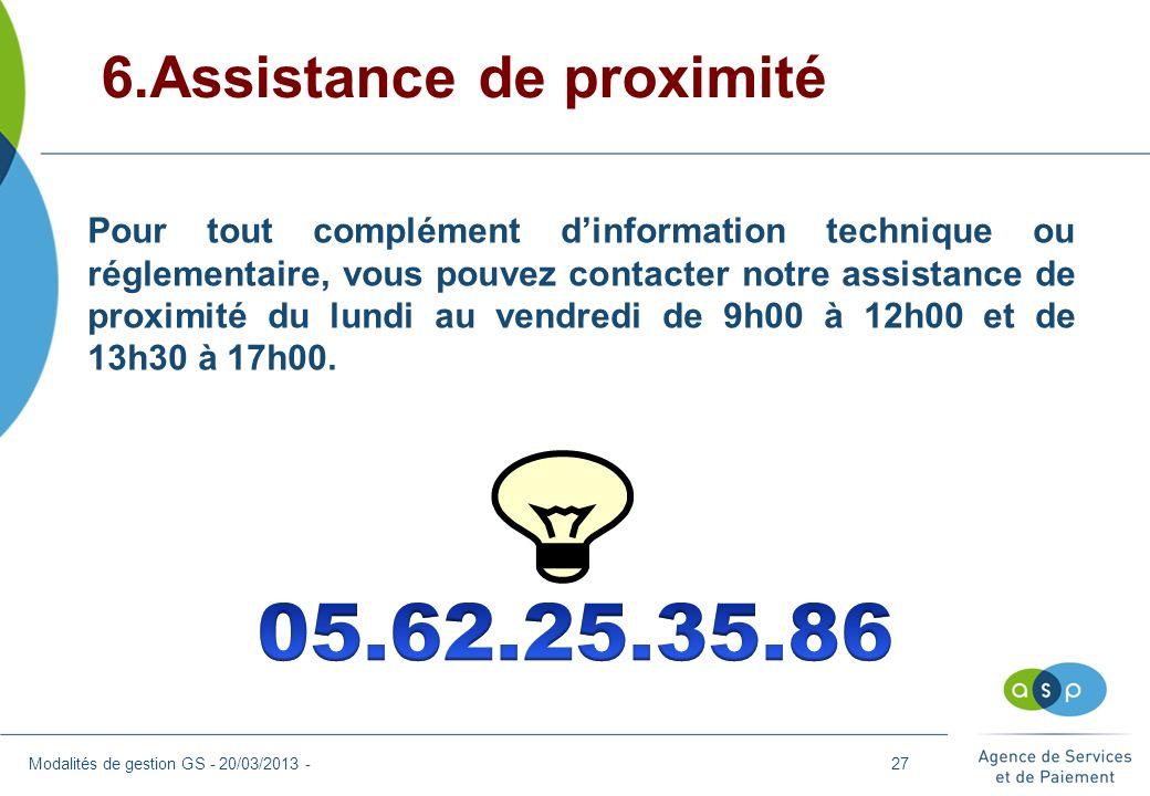 6.Assistance de proximité Modalités de gestion GS - 20/03/2013 - Pour tout complément dinformation technique ou réglementaire, vous pouvez contacter n