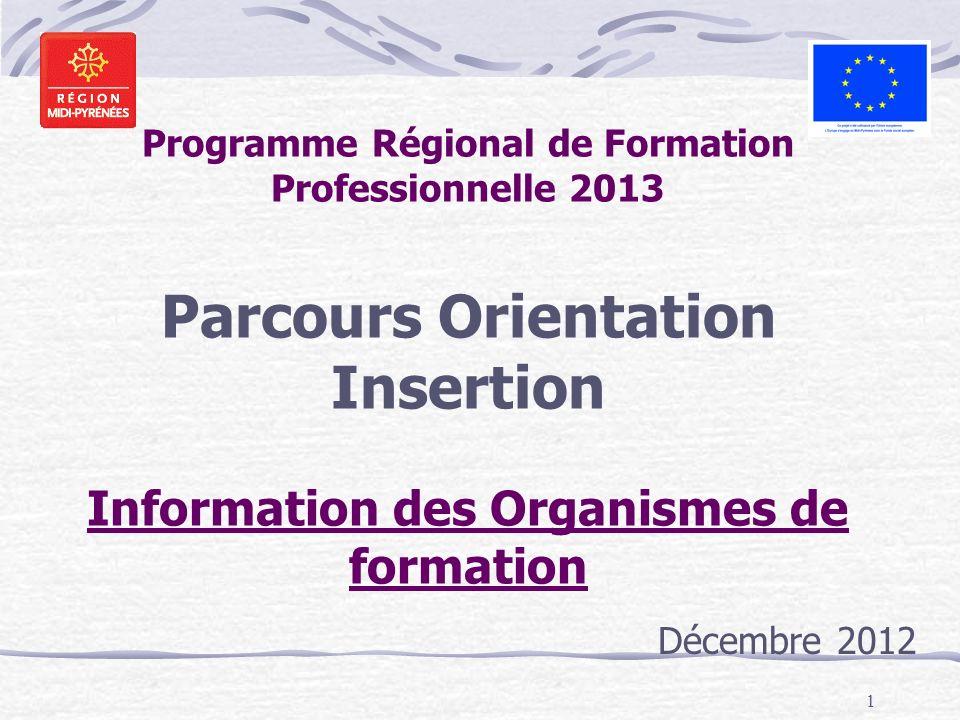 1 Programme Régional de Formation Professionnelle 2013 Parcours Orientation Insertion Information des Organismes de formation Décembre 2012