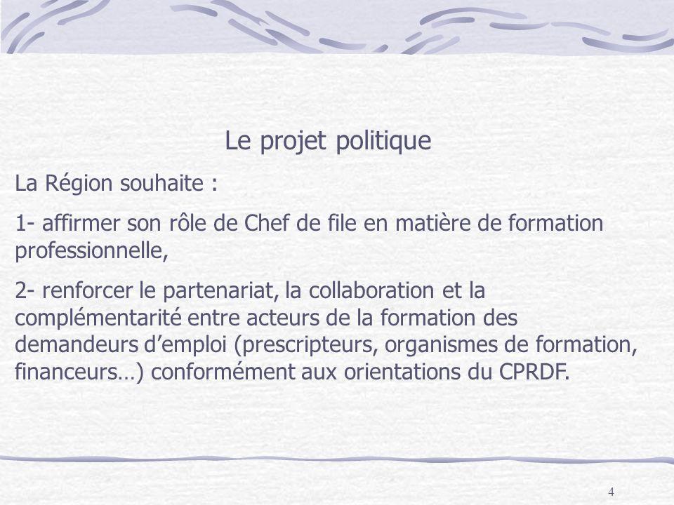 4 Le projet politique La Région souhaite : 1- affirmer son rôle de Chef de file en matière de formation professionnelle, 2- renforcer le partenariat, la collaboration et la complémentarité entre acteurs de la formation des demandeurs demploi (prescripteurs, organismes de formation, financeurs…) conformément aux orientations du CPRDF.