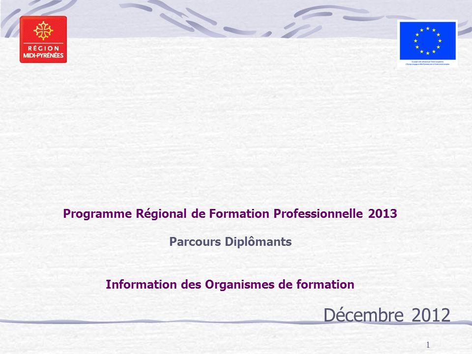 1 Programme Régional de Formation Professionnelle 2013 Parcours Diplômants Information des Organismes de formation Décembre 2012
