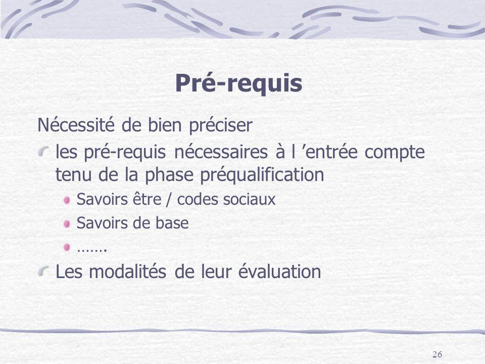 26 Pré-requis Nécessité de bien préciser les pré-requis nécessaires à l entrée compte tenu de la phase préqualification Savoirs être / codes sociaux Savoirs de base …….