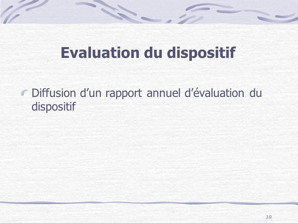 39 Evaluation du dispositif Diffusion dun rapport annuel dévaluation du dispositif